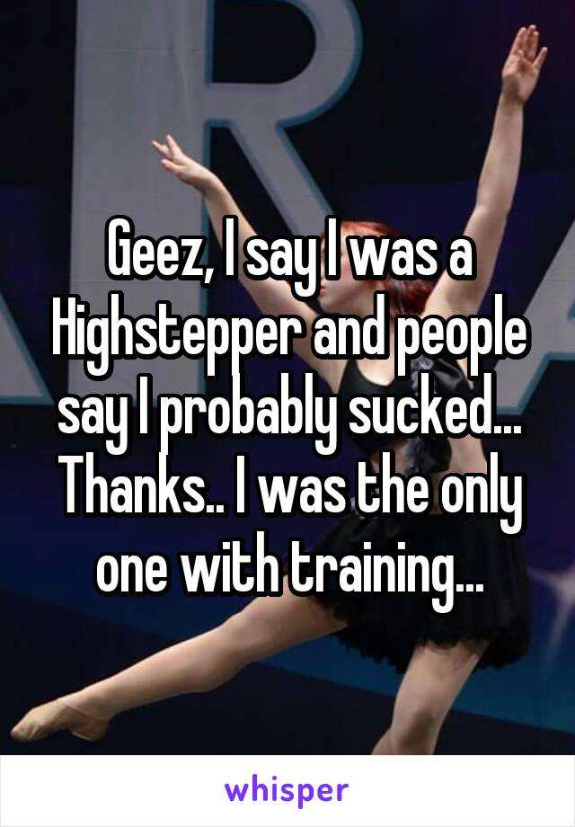 Geez, I say I was a Highstepper and people say I probably sucked... Thanks.. I was the only one with training...