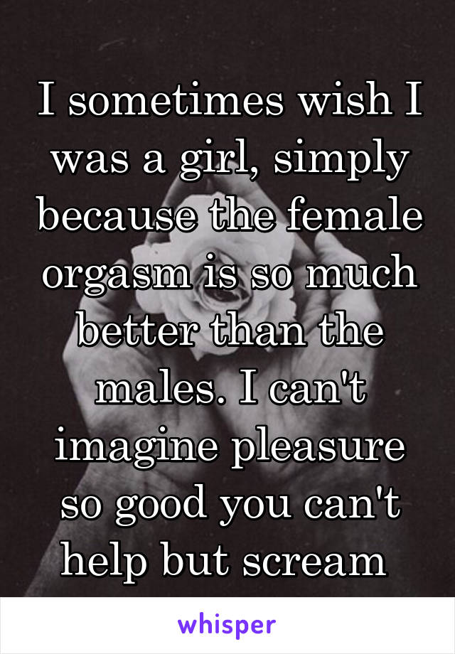 I sometimes wish I was a girl, simply because the female orgasm is so much better than the males. I can't imagine pleasure so good you can't help but scream