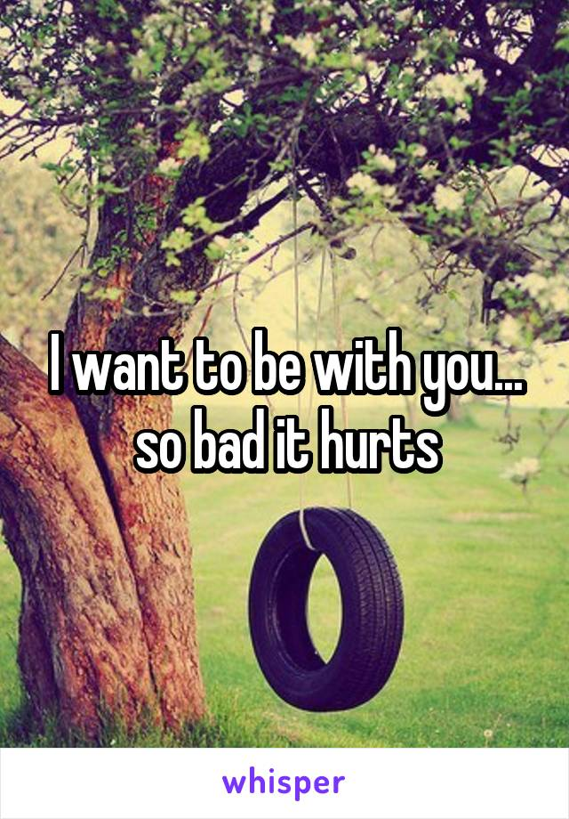 I want to be with you... so bad it hurts