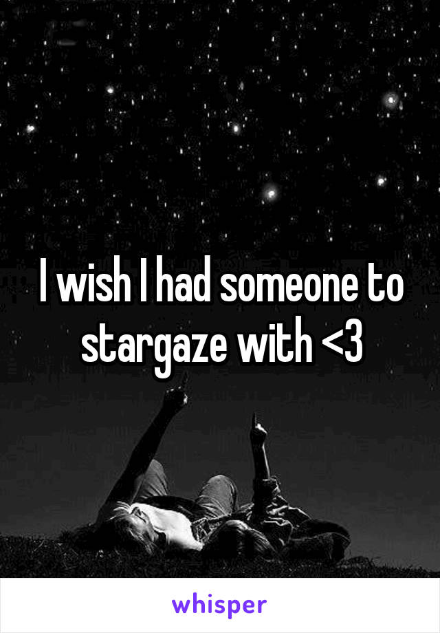 I wish I had someone to stargaze with <3
