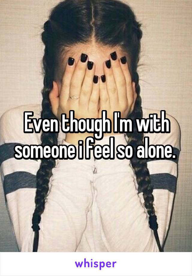 Even though I'm with someone i feel so alone.