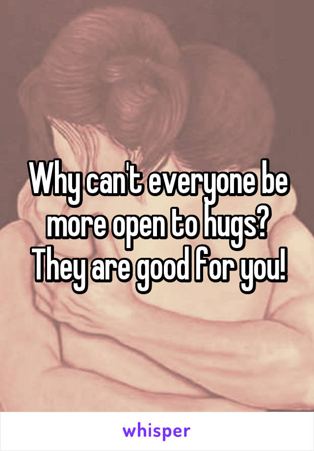 Why can't everyone be more open to hugs? They are good for you!
