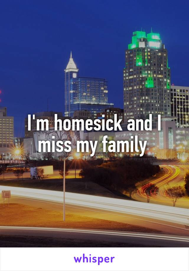 I'm homesick and I miss my family