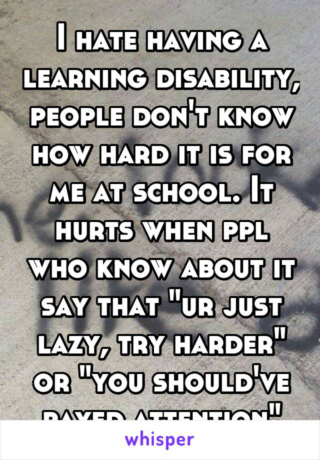"""I hate having a learning disability, people don't know how hard it is for me at school. It hurts when ppl who know about it say that """"ur just lazy, try harder"""" or """"you should've payed attention"""""""