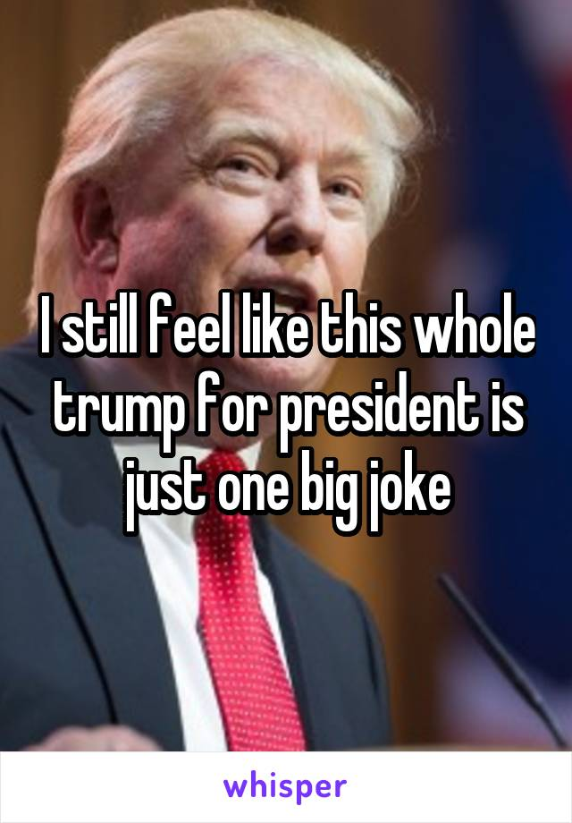 I still feel like this whole trump for president is just one big joke