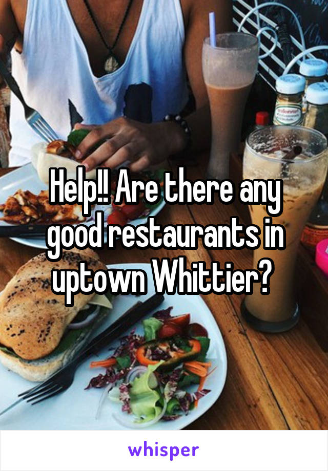 Help!! Are there any good restaurants in uptown Whittier?