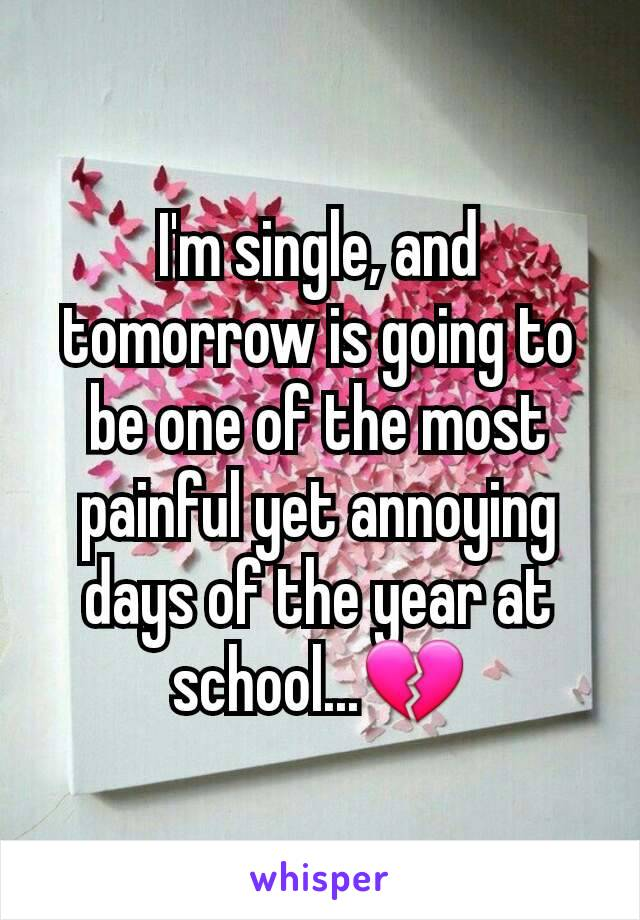 I'm single, and tomorrow is going to be one of the most painful yet annoying days of the year at school...💔