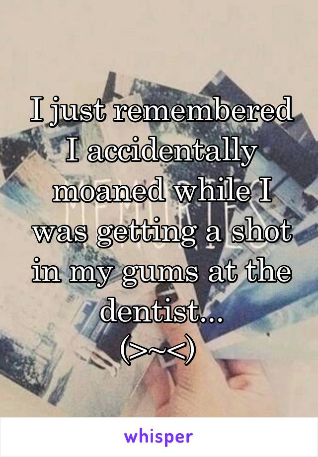 I just remembered I accidentally moaned while I was getting a shot in my gums at the dentist... (>~<)