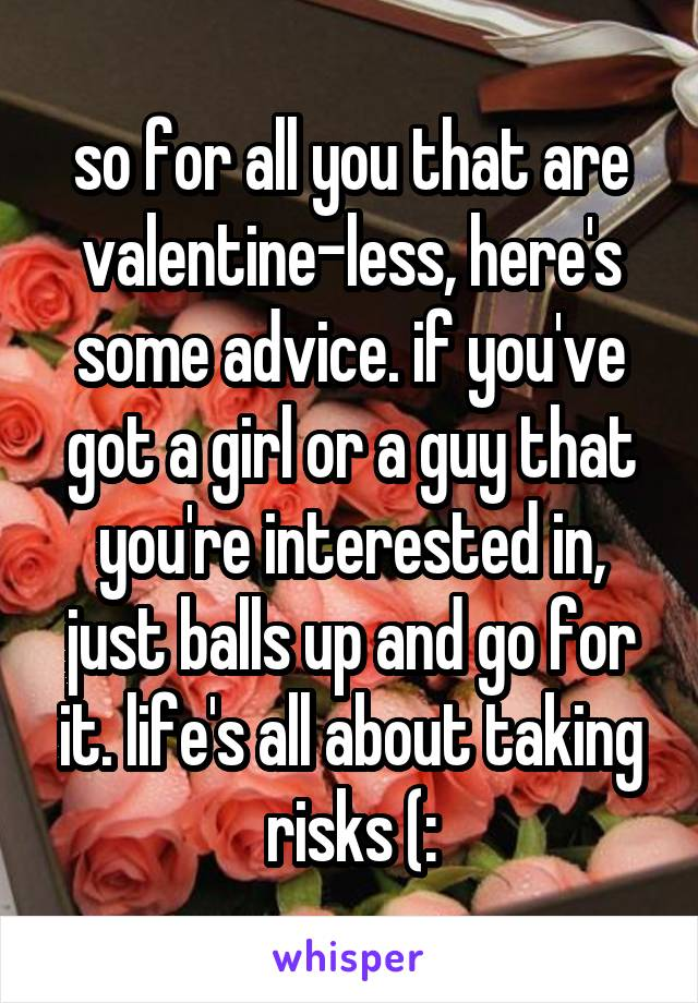 so for all you that are valentine-less, here's some advice. if you've got a girl or a guy that you're interested in, just balls up and go for it. life's all about taking risks (: