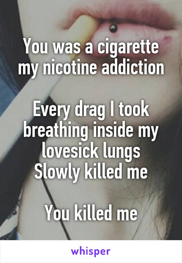 You was a cigarette my nicotine addiction  Every drag I took breathing inside my lovesick lungs Slowly killed me  You killed me