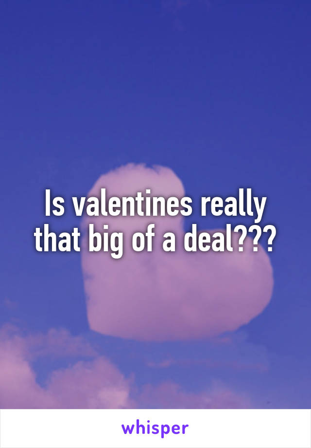 Is valentines really that big of a deal???