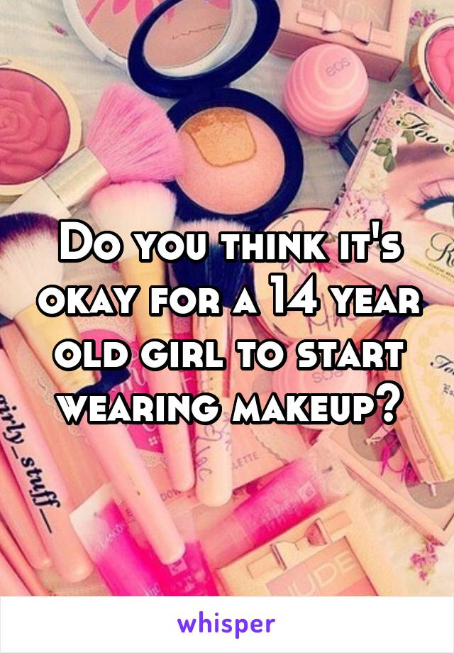 Do you think it's okay for a 14 year old girl to start wearing makeup?