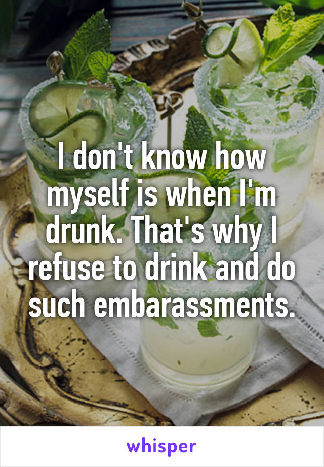 I don't know how myself is when I'm drunk. That's why I refuse to drink and do such embarassments.