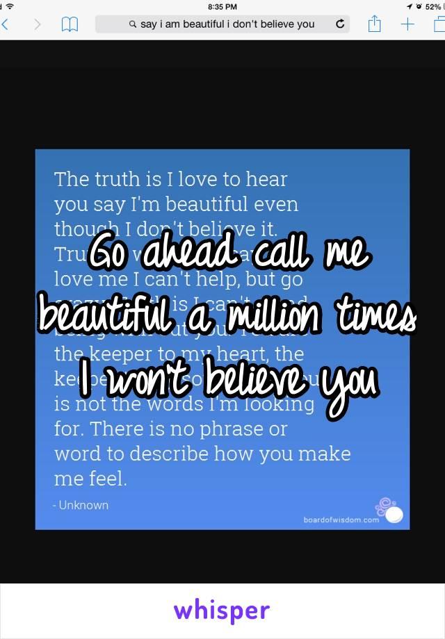Go ahead call me beautiful a million times I won't believe you