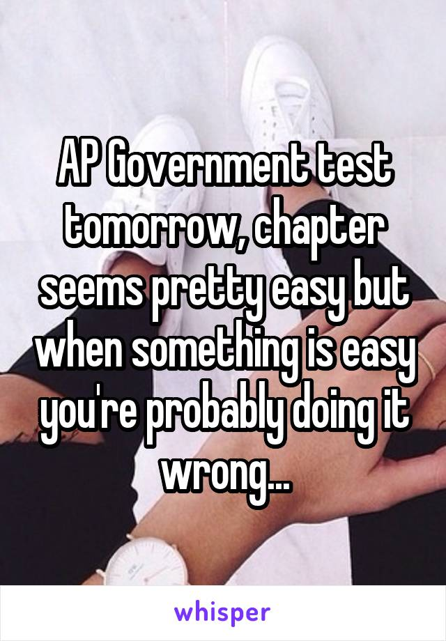 AP Government test tomorrow, chapter seems pretty easy but when something is easy you're probably doing it wrong...