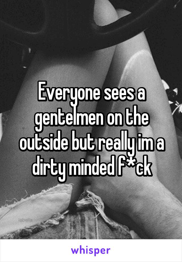 Everyone sees a gentelmen on the outside but really im a dirty minded f*ck