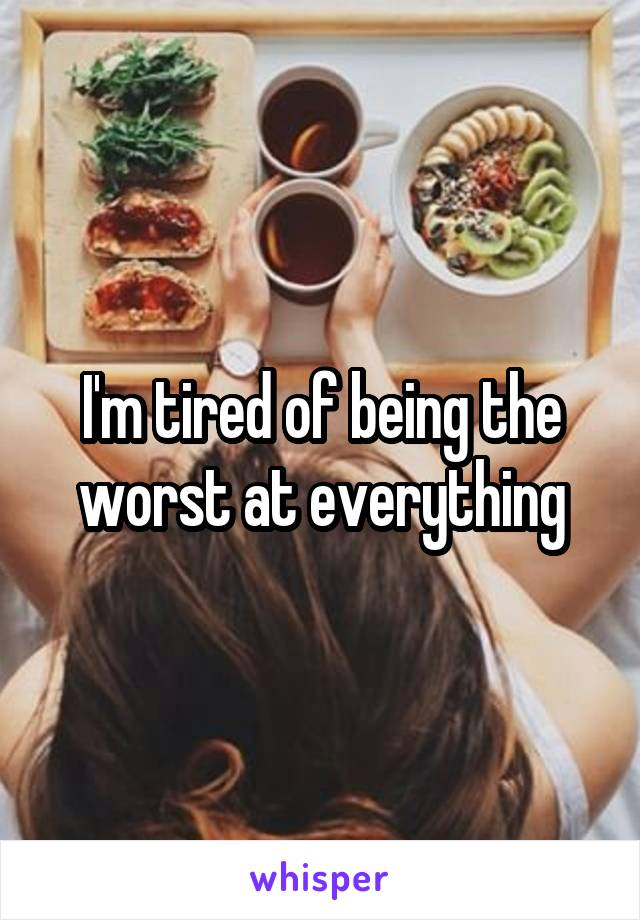 I'm tired of being the worst at everything