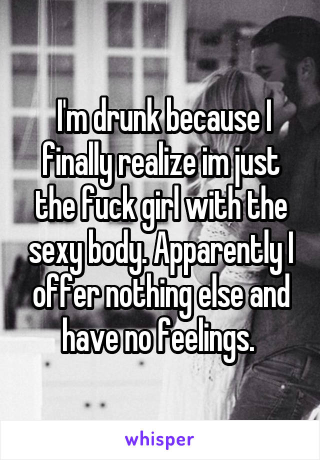 I'm drunk because I finally realize im just the fuck girl with the sexy body. Apparently I offer nothing else and have no feelings.