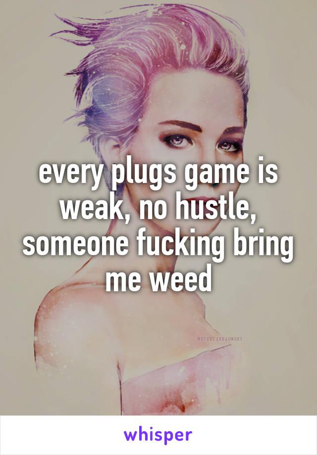 every plugs game is weak, no hustle, someone fucking bring me weed
