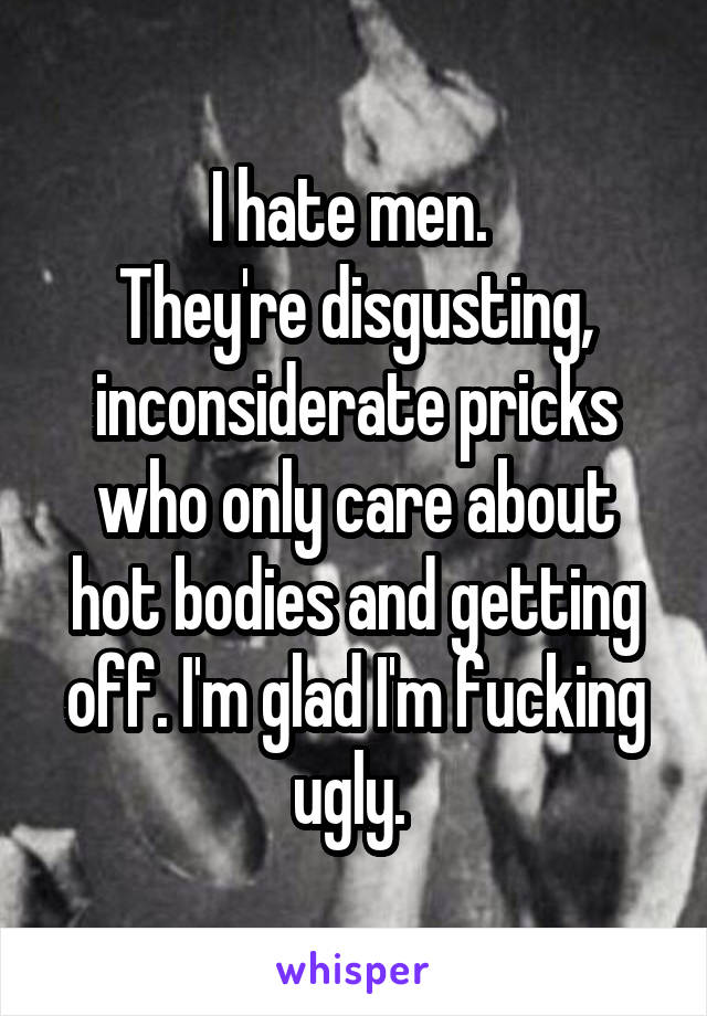 I hate men.  They're disgusting, inconsiderate pricks who only care about hot bodies and getting off. I'm glad I'm fucking ugly.