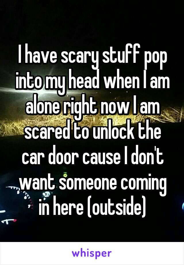 I have scary stuff pop into my head when I am alone right now I am scared to unlock the car door cause I don't want someone coming in here (outside)