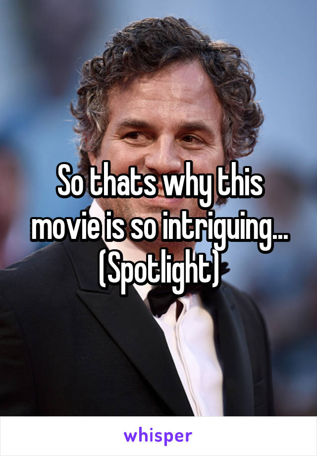 So thats why this movie is so intriguing... (Spotlight)