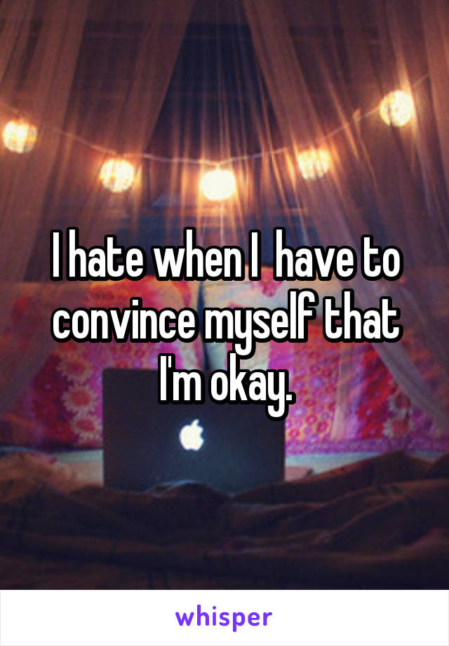 I hate when I  have to convince myself that I'm okay.