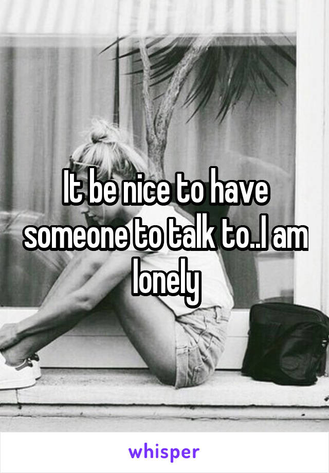 It be nice to have someone to talk to..I am lonely