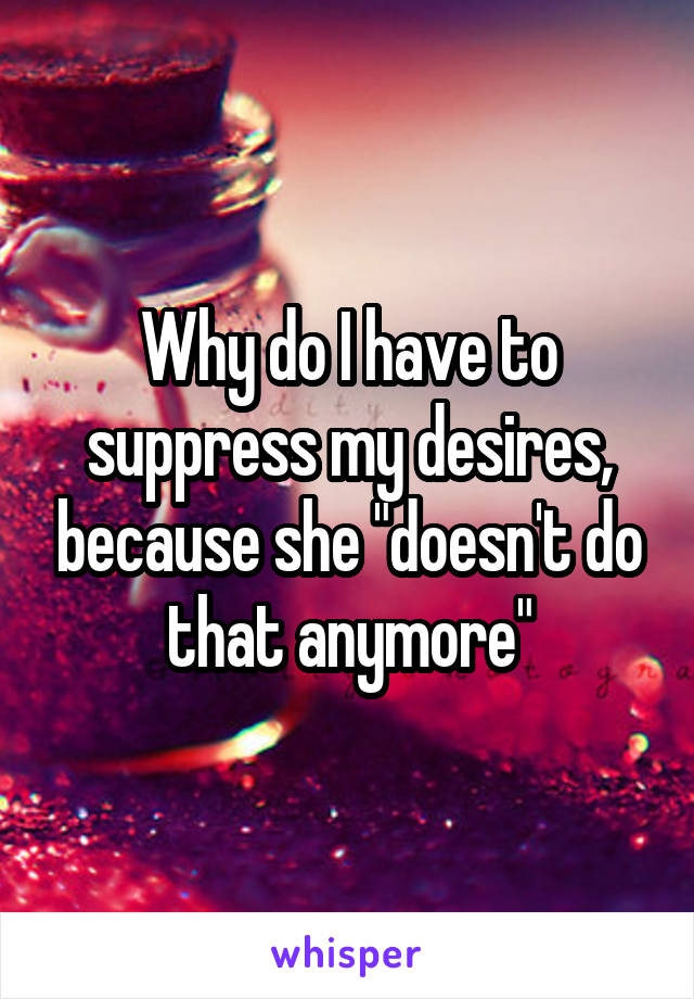 """Why do I have to suppress my desires, because she """"doesn't do that anymore"""""""