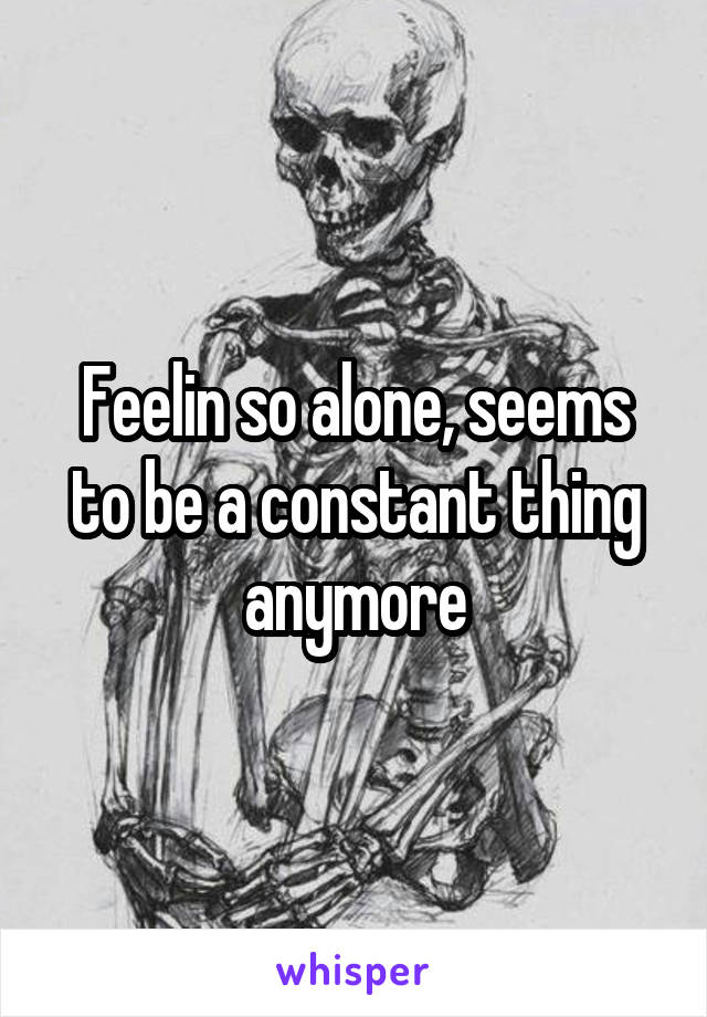 Feelin so alone, seems to be a constant thing anymore