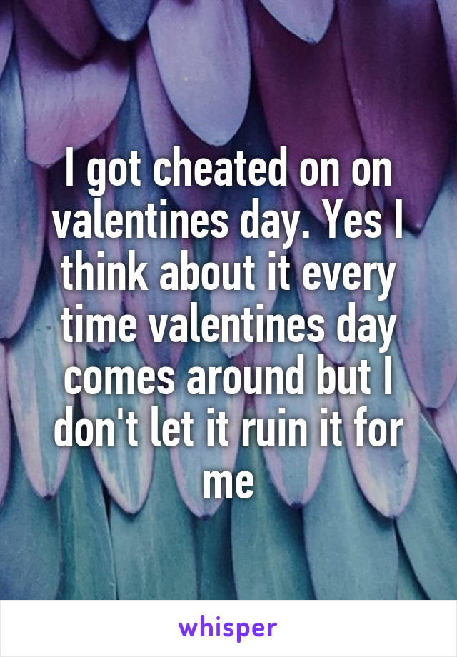 I got cheated on on valentines day. Yes I think about it every time valentines day comes around but I don't let it ruin it for me
