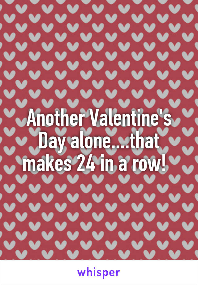 Another Valentine's Day alone....that makes 24 in a row!