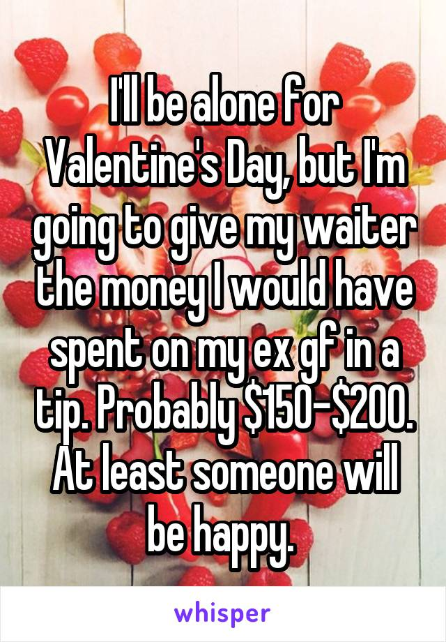 I'll be alone for Valentine's Day, but I'm going to give my waiter the money I would have spent on my ex gf in a tip. Probably $150-$200. At least someone will be happy.