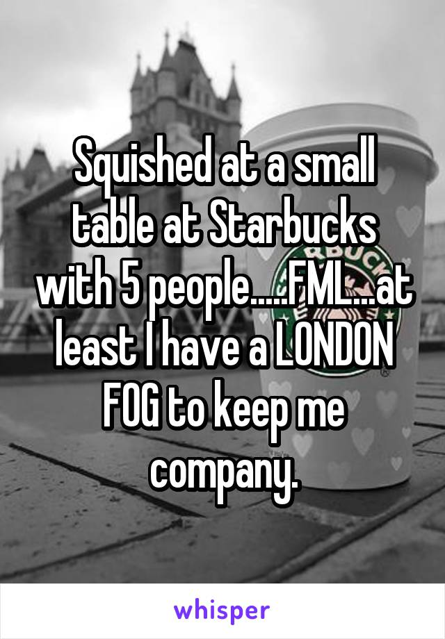 Squished at a small table at Starbucks with 5 people.....FML...at least I have a LONDON FOG to keep me company.