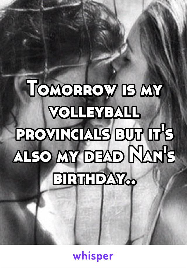 Tomorrow is my volleyball provincials but it's also my dead Nan's birthday..