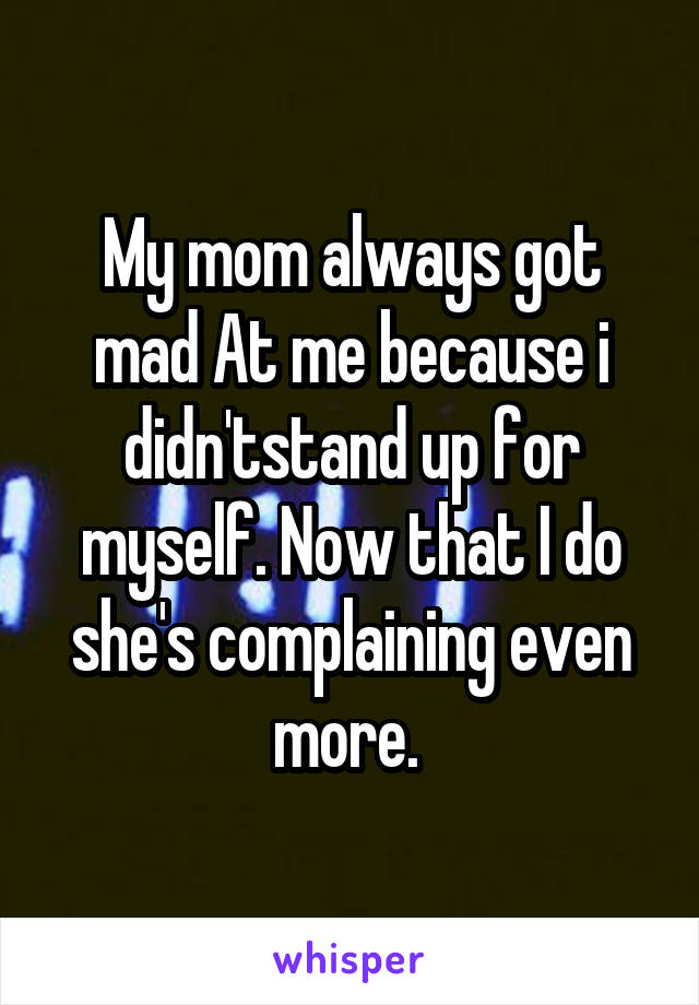 My mom always got mad At me because i didn'tstand up for myself. Now that I do she's complaining even more.