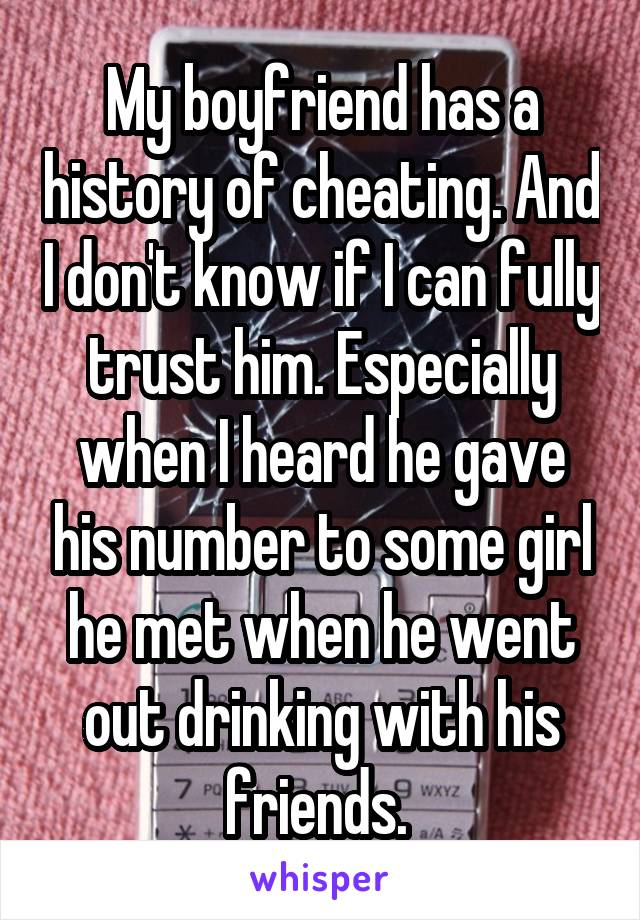 My boyfriend has a history of cheating. And I don't know if I can fully trust him. Especially when I heard he gave his number to some girl he met when he went out drinking with his friends.