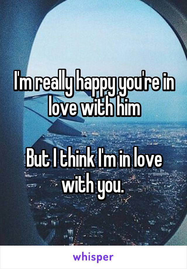 I'm really happy you're in love with him  But I think I'm in love with you.