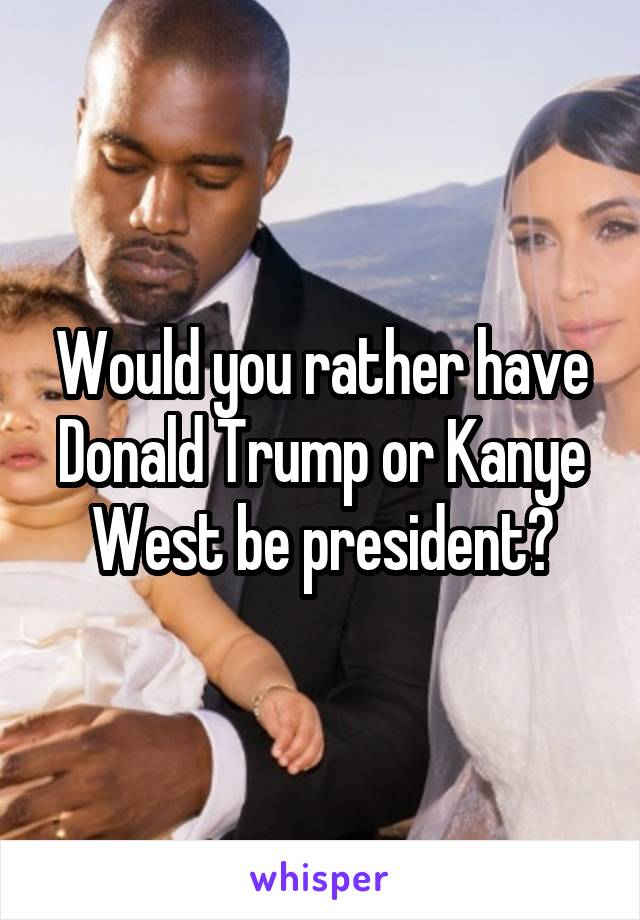 Would you rather have Donald Trump or Kanye West be president?