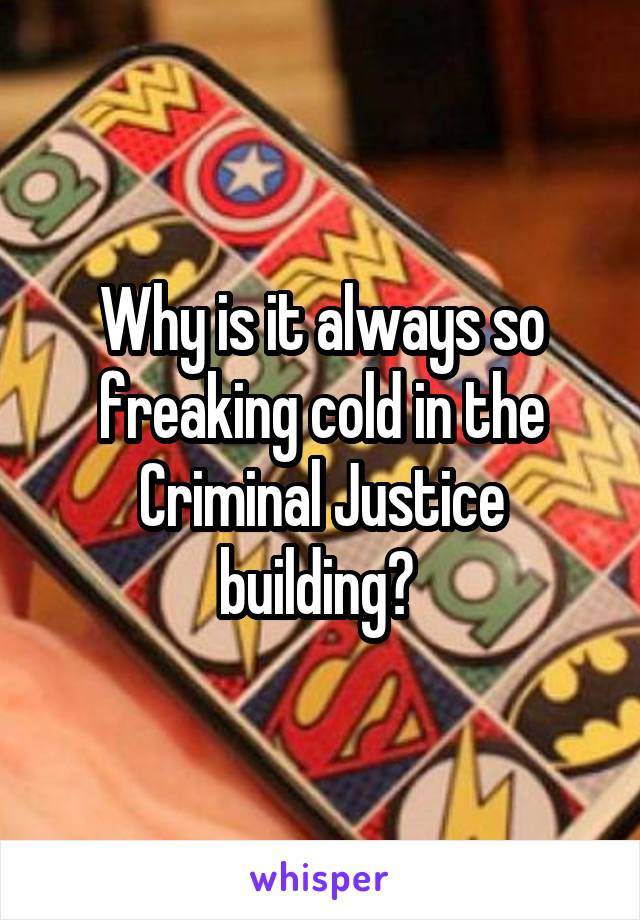 Why is it always so freaking cold in the Criminal Justice building?