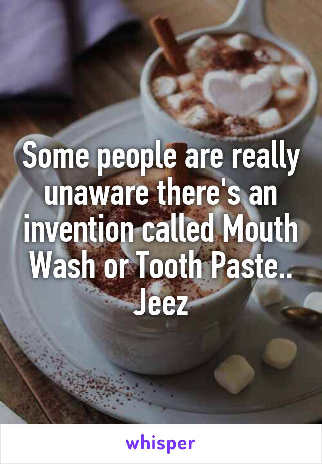 Some people are really unaware there's an invention called Mouth Wash or Tooth Paste.. Jeez