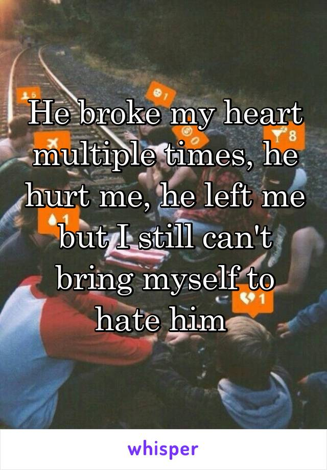 He broke my heart multiple times, he hurt me, he left me but I still can't bring myself to hate him