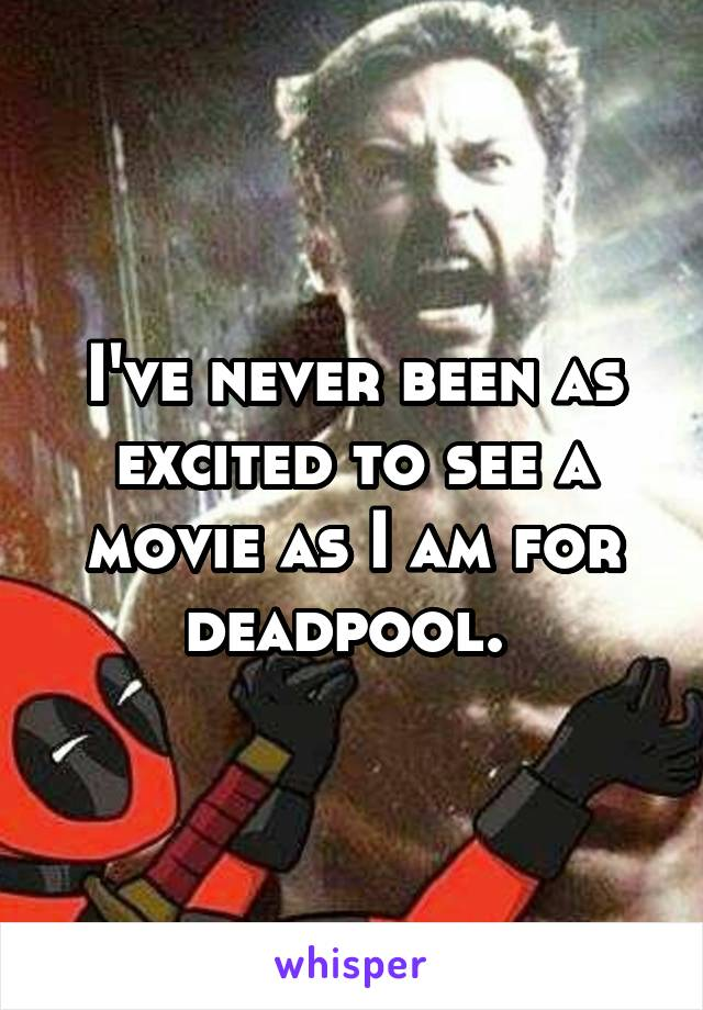 I've never been as excited to see a movie as I am for deadpool.