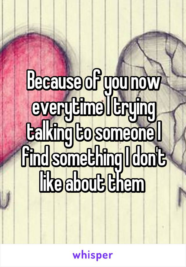 Because of you now everytime I trying talking to someone I find something I don't like about them