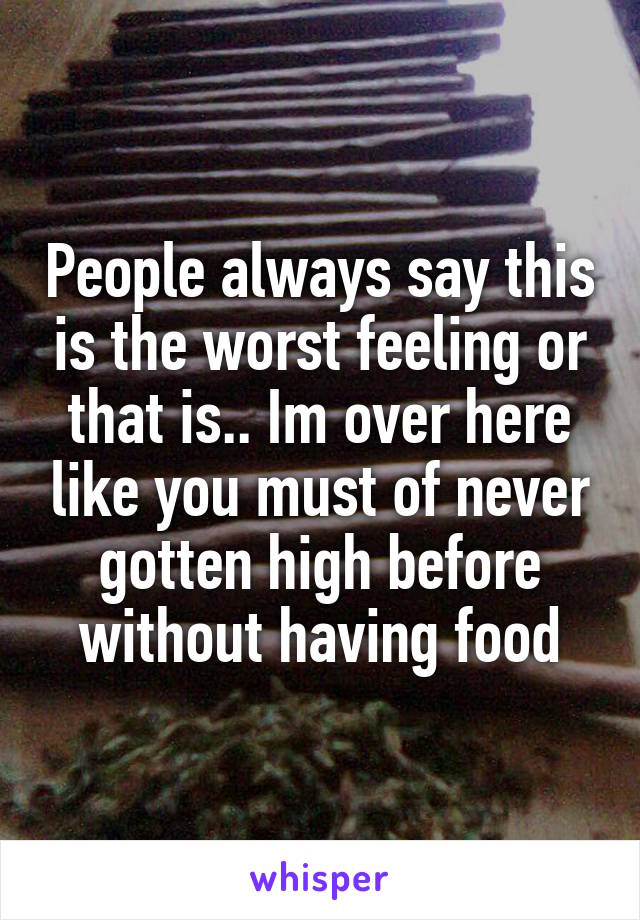 People always say this is the worst feeling or that is.. Im over here like you must of never gotten high before without having food
