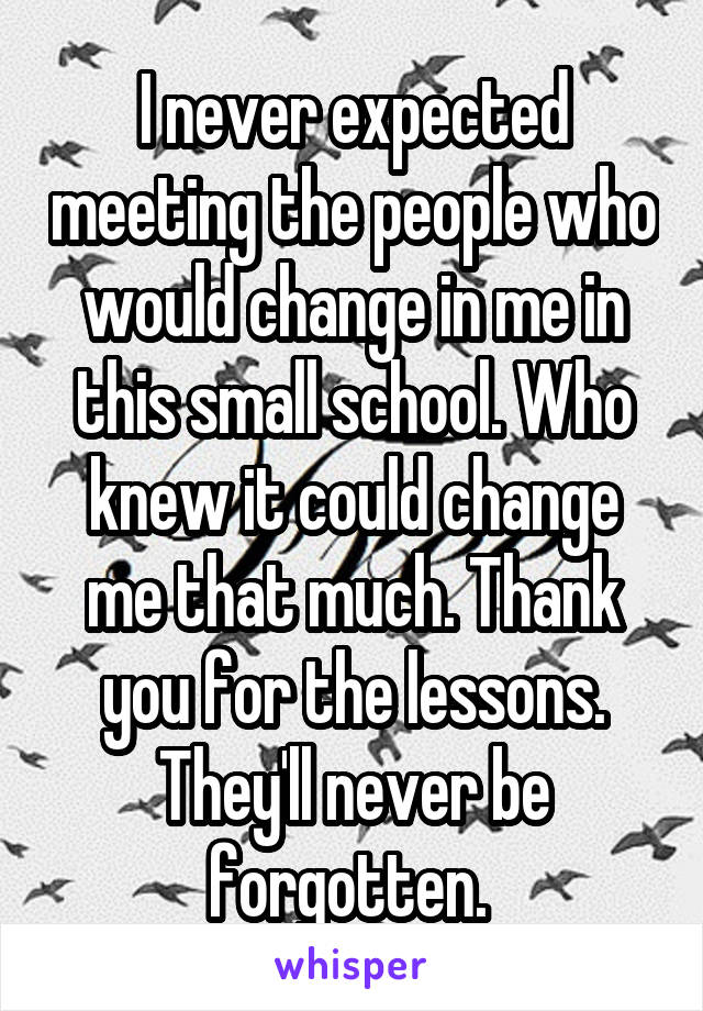 I never expected meeting the people who would change in me in this small school. Who knew it could change me that much. Thank you for the lessons. They'll never be forgotten.