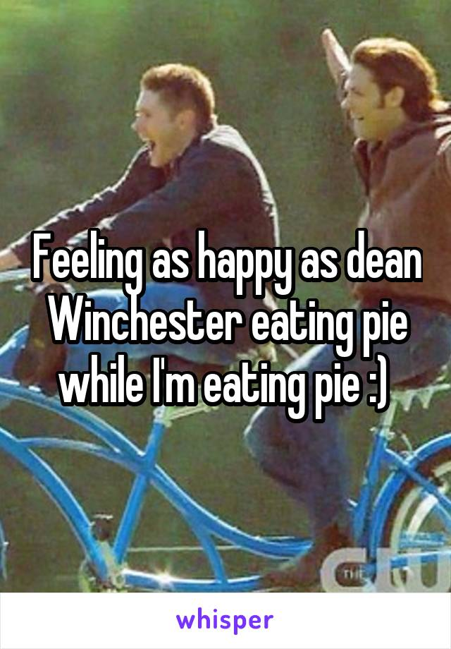 Feeling as happy as dean Winchester eating pie while I'm eating pie :)