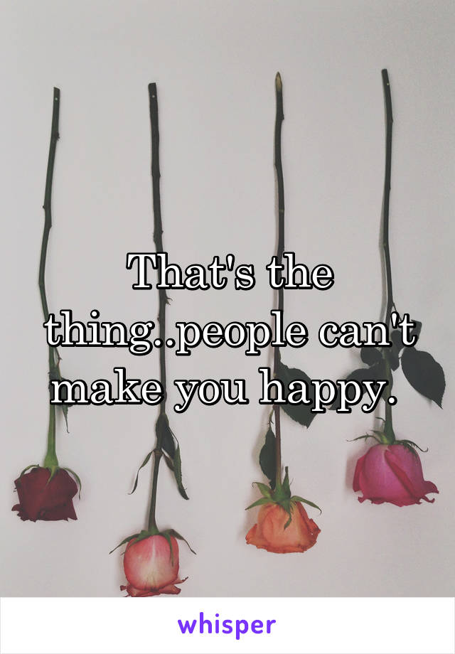 That's the thing..people can't make you happy.