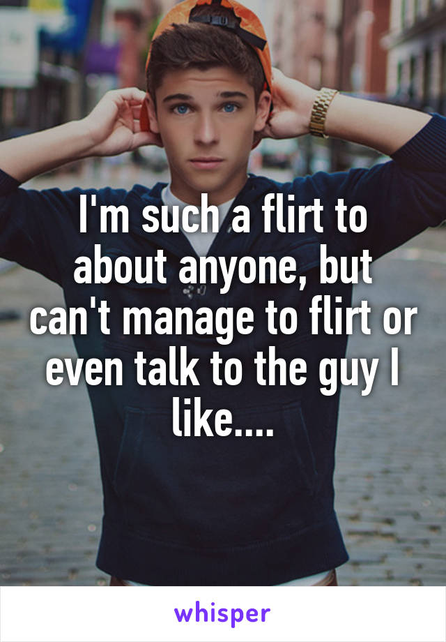 I'm such a flirt to about anyone, but can't manage to flirt or even talk to the guy I like....