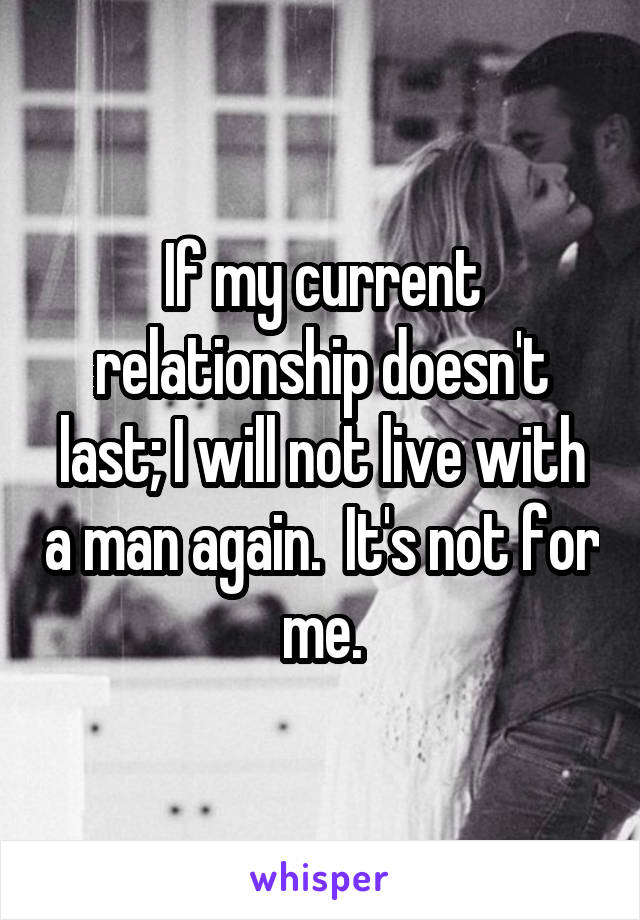 If my current relationship doesn't last; I will not live with a man again.  It's not for me.